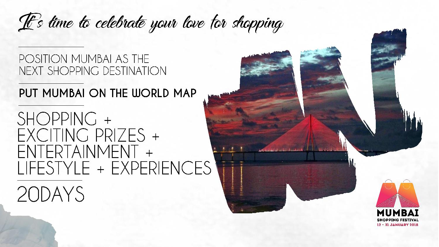 It's time to celebrate your love for shopping POSITION MUMBAI AS THE NEXT SHOPPING DESTINATION PUT MUMBAI ON THE WORLD MAP SHOPPING + EXCITING PRIZES + ENTERTAINMENT + LIFESTYLE + EXPERIENCES 20DAYS