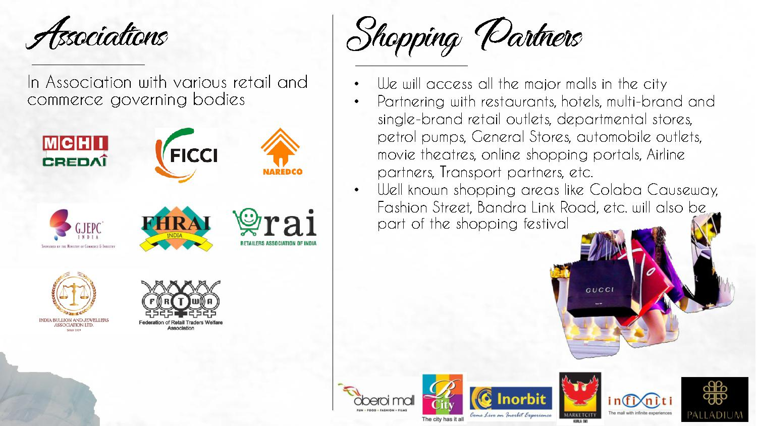 Associations In Association with various retail and commerce governing bodies Shopping Partners • We will access all the major malls in the city • Partnering with restaurants, hotels, multi-brand and single-brand retail outlets, departmental stores, petrol pumps, General Stores, automobile outlets, movie theatres, online shopping portals, Airline partners, Transport partners, etc. • Well known shopping areas like Colaba Causeway, Fashion Street, Bandra Link Road, etc. will also be part of the shopping festival