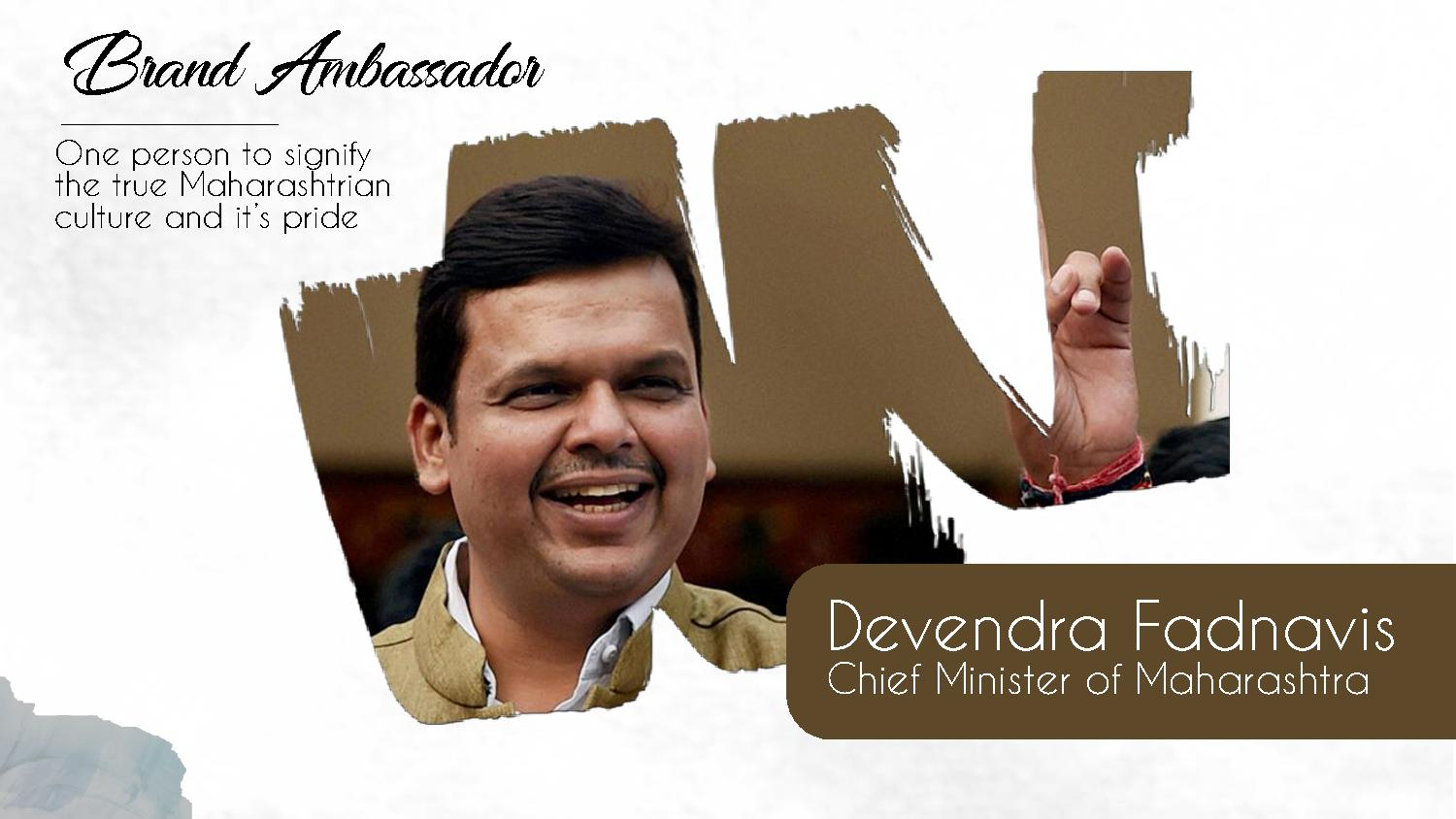 Brand Ambassador One person to signify the true Maharashtrian culture and it's pride Devendra Fadnavis Chief Minister of Maharashtra