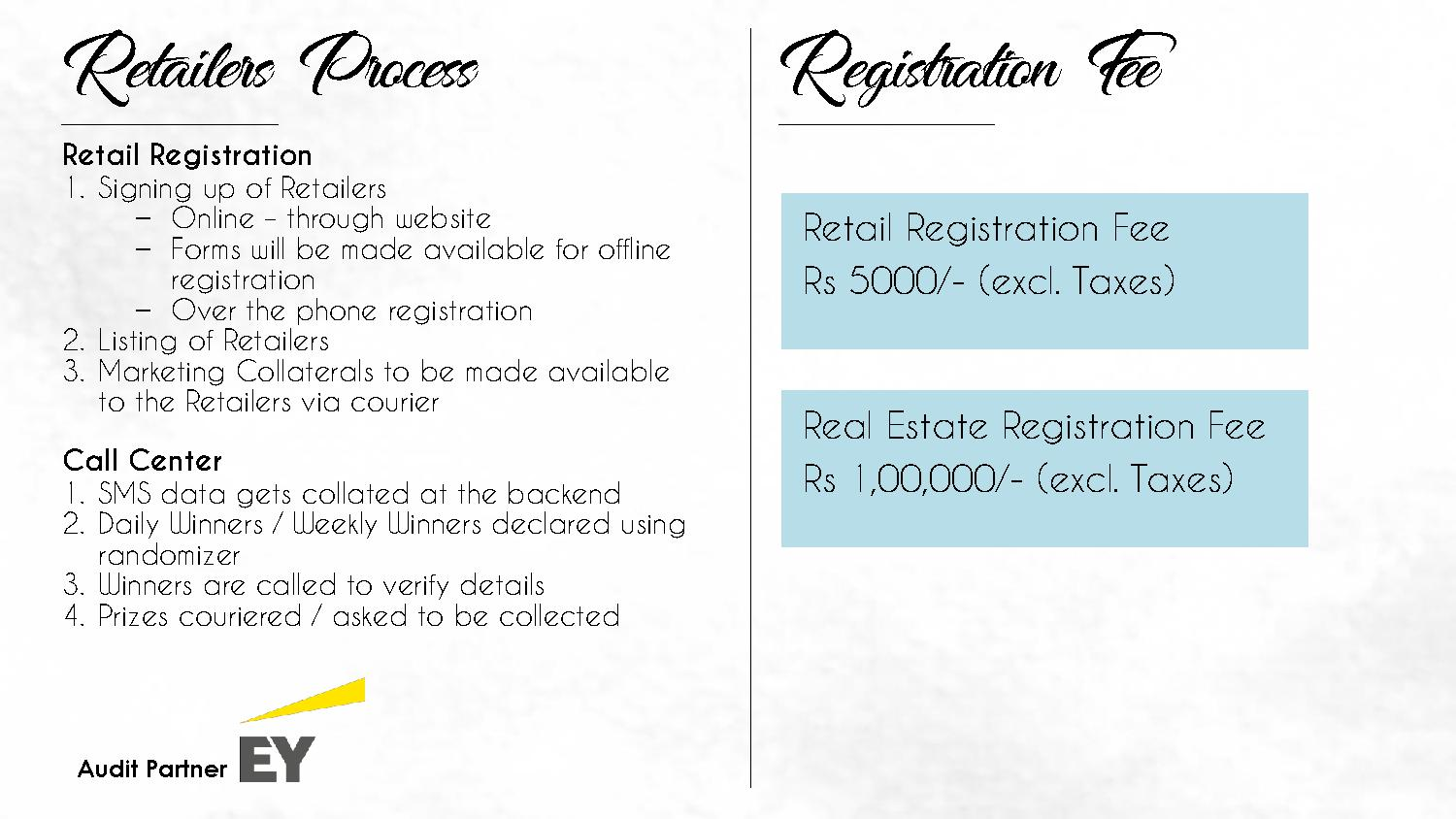 Retailers Process Retail Registration 1. Signing up of Retailers − Online – through website − Forms will be made available for offline registration − Over the phone registration 2. Listing of Retailers 3. Marketing Collaterals to be made available to the Retailers via courier Call Center 1. SMS data gets collated at the backend 2. Daily Winners / Weekly Winners declared using randomizer 3. Winners are called to verify details 4. Prizes couriered / asked to be collected Registration Fee Retail Registration Fee Rs 5000/- (excl. Taxes) Real Estate Registration Fee Rs 1,00,000/- (excl. Taxes)