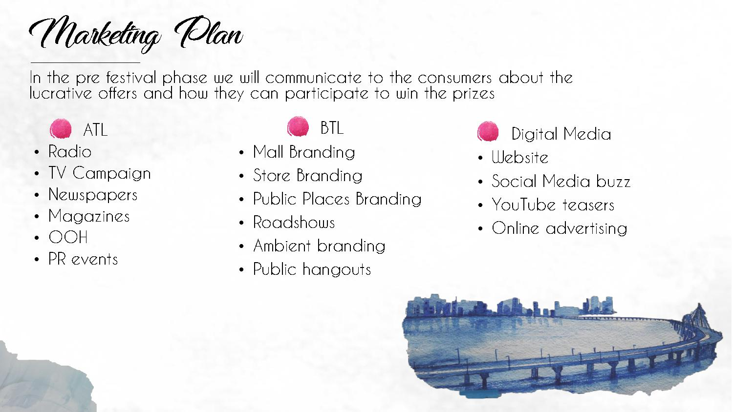 Marketing Plan In the pre festival phase we will communicate to the consumers about the lucrative offers and how they can participate to win the prizes ATL • Radio • TV Campaign • Newspapers • Magazines • OOH • PR events BTL • Mall Branding • Store Branding • Public Places Branding • Roadshows • Ambient branding • Public hangouts Digital Media • Website • Social Media buzz • YouTube teasers • Online advertising