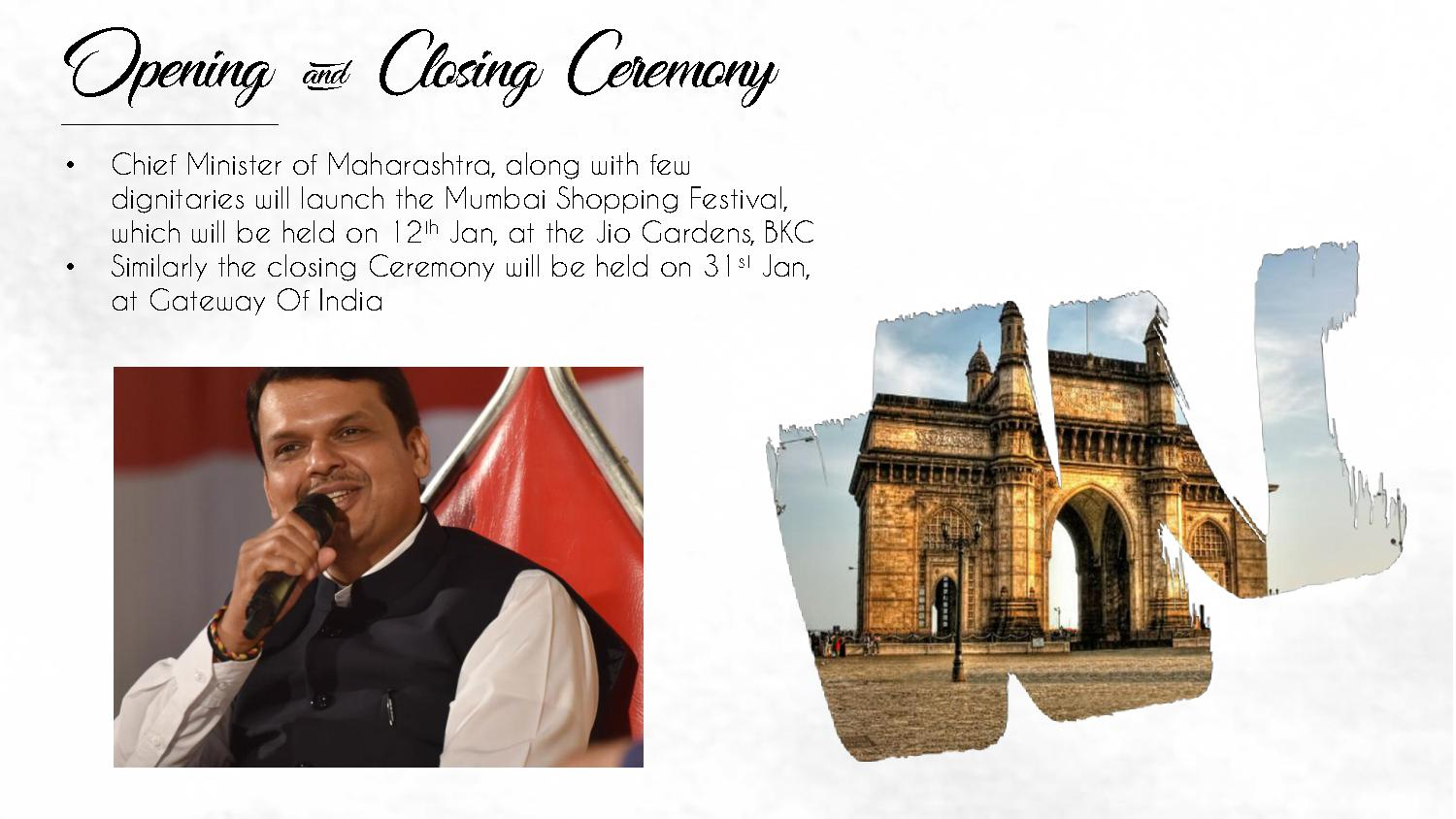 Opening & Closing Ceremony • Chief Minister of Maharashtra, along with few dignitaries will launch the Mumbai Shopping Festival, which will be held on 12th Jan, at the Jio Gardens, BKC • Similarly the closing Ceremony will be held on 31st Jan, at Gateway Of India