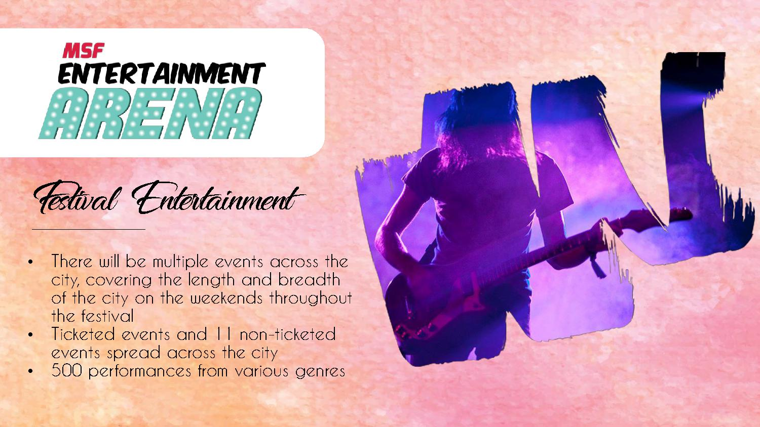 Festival Entertainment • There will be multiple events across the city, covering the length and breadth of the city on the weekends throughout the festival • Ticketed events and 11 non-ticketed events spread across the city • 500 performances from various genres