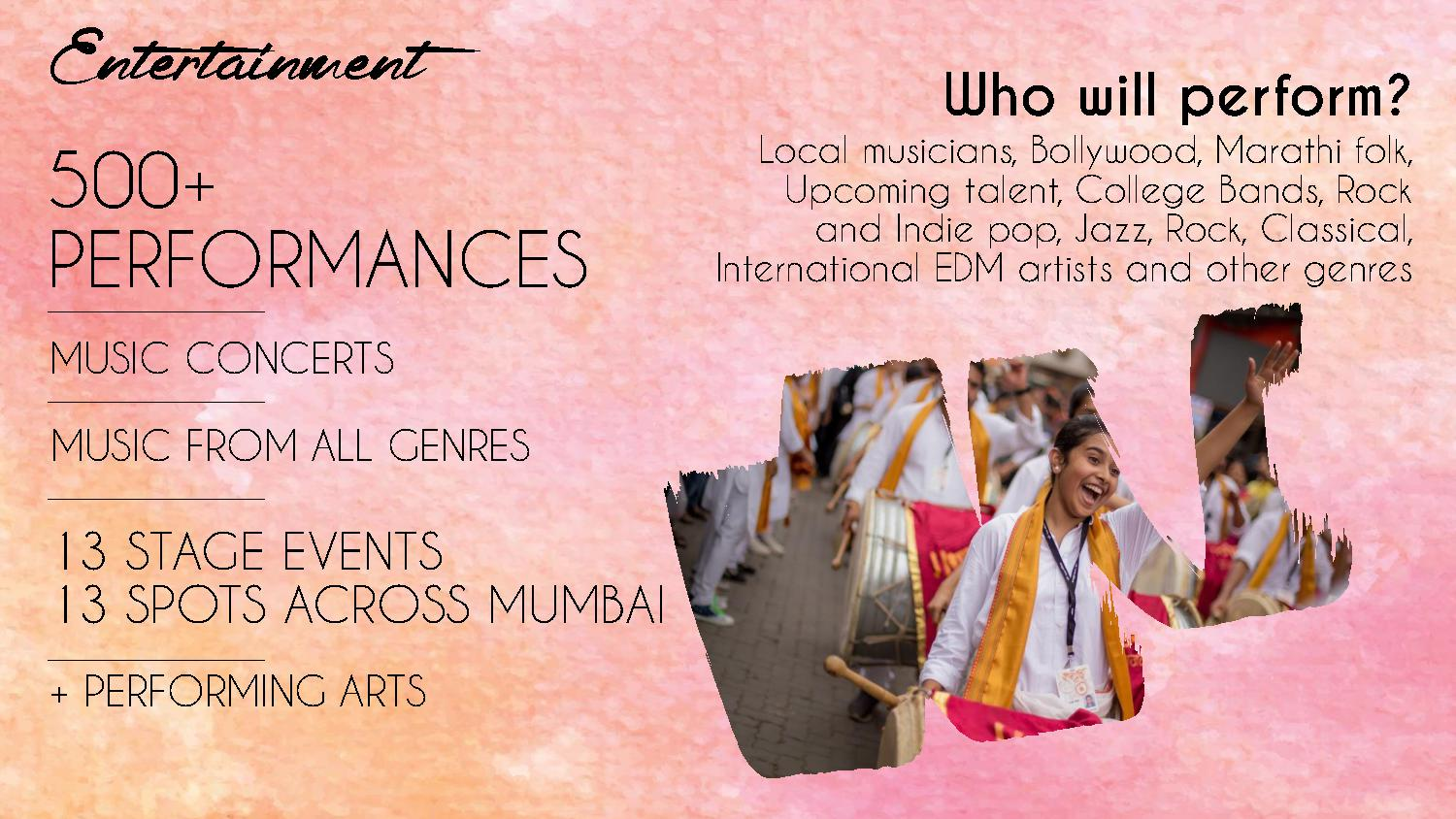 500+ PERFORMANCES MUSIC CONCERTS MUSIC FROM ALL GENRES 13 STAGE EVENTS 13 SPOTS ACROSS MUMBAI + PERFORMING ARTS Who will perform? Local musicians, Bollywood, Marathi folk, Upcoming talent, College Bands, Rock and Indie pop, Jazz, Rock, Classical, International EDM artists and other genres