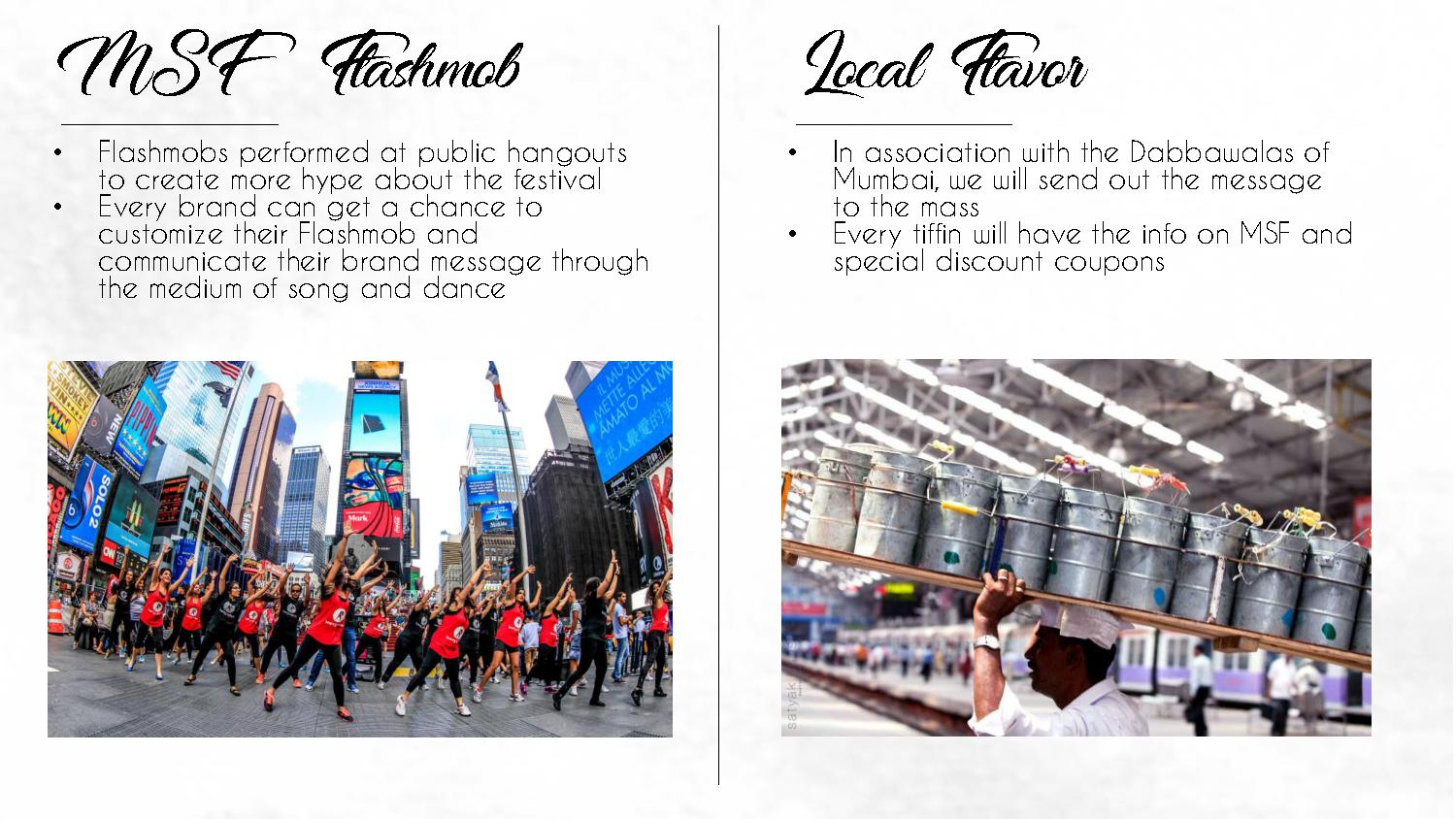 MSF Flashmob Local Flavor • Flashmobs performed at public hangouts to create more hype about the festival • In association with the Dabbawalas of Mumbai, we will send out the message to the mass • Every brand can get a chance to customize their Flashmob and communicate their brand message through the medium of song and dance • Every tiffin will have the info on MSF and special discount coupons