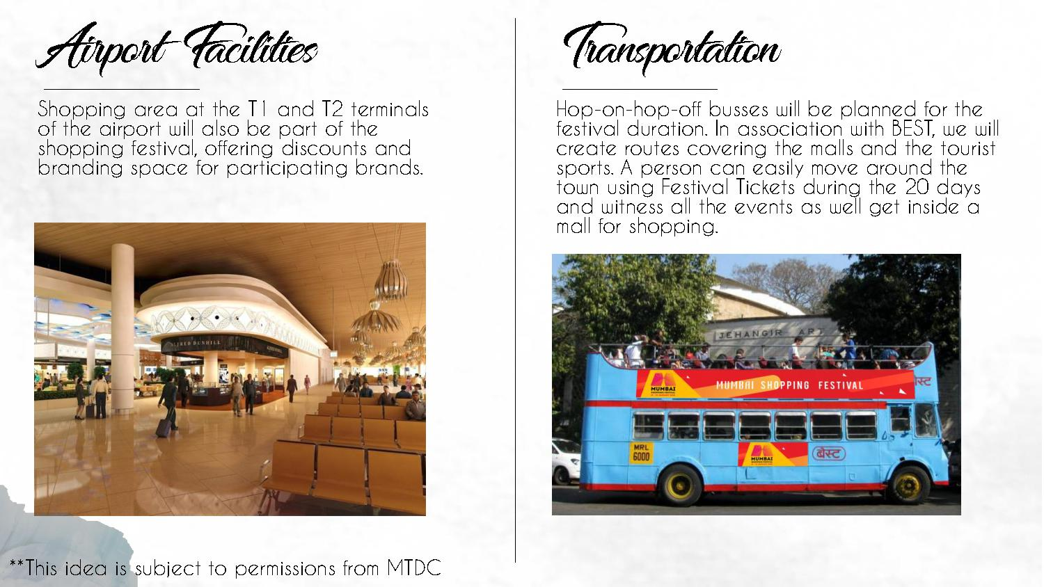 Airport Facilities Shopping area at the T1 and T2 terminals of the airport will also be part of the shopping festival, offering discounts and branding space for participating brands. Transportation Hop-on-hop-off busses will be planned for the festival duration. In association with BEST, we will create routes covering the malls and the tourist sports. A person can easily move around the town using Festival Tickets during the 20 days and witness all the events as well get inside a mall for shopping.