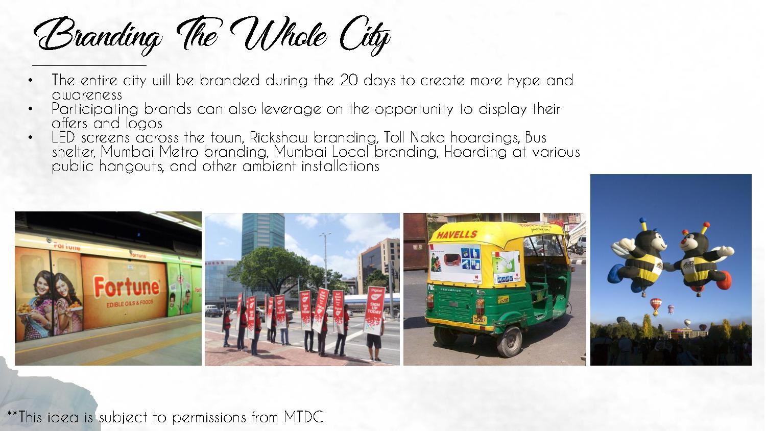Branding The Whole City • The entire city will be branded during the 20 days to create more hype and awareness • Participating brands can also leverage on the opportunity to display their offers and logos • LED screens across the town, Rickshaw branding, Toll Naka hoardings, Bus shelter, Mumbai Metro branding, Mumbai Local branding, Hoarding at various public hangouts, and other ambient installations **This idea is subject to permissions from MTDC